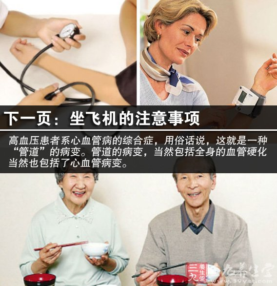高血压是一种以动脉压升高为特征,可伴有心脏 、血管、脑和肾脏等器官功能性或器质性改变的全身性疾病,它有原发性高血压和继发性高血压之分。高血压的治疗方法有哪些?治疗和控制高血压一般有两种方法,即药物疗法和非药物疗法。在治疗过程中,主要应该采用非药物疗法,只有病情比较严重时才采用药物疗法。在使用药物疗法时,一定要让医生查明情况,然后再确定一种或两种药物。绝对不能自己选择降压药物。   很多老年人和患有心血管疾病的病人,都害怕坐飞机,认为在高空飞行时,气压变化会影响血液循环,造成血压波动和心脏病发作的危险。